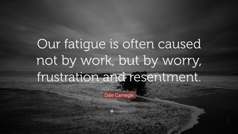 """Dale Carnegie Quote: """"Our fatigue is often caused not by work, but by worry, frustration and resentment."""""""