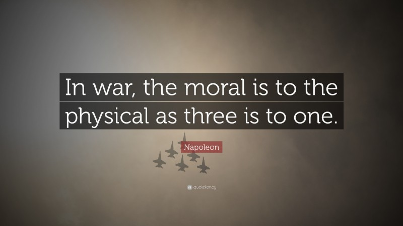 """Napoleon Quote: """"In war, the moral is to the physical as three is to one."""""""
