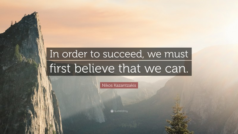"""Nikos Kazantzakis Quote: """"In order to succeed, we must first believe that we can."""""""