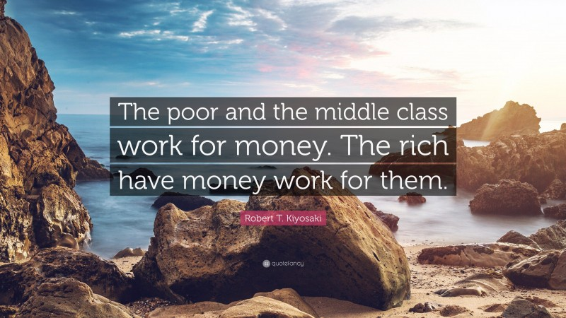 """Robert T. Kiyosaki Quote: """"The poor and the middle class work for money. The rich have money work for them."""""""
