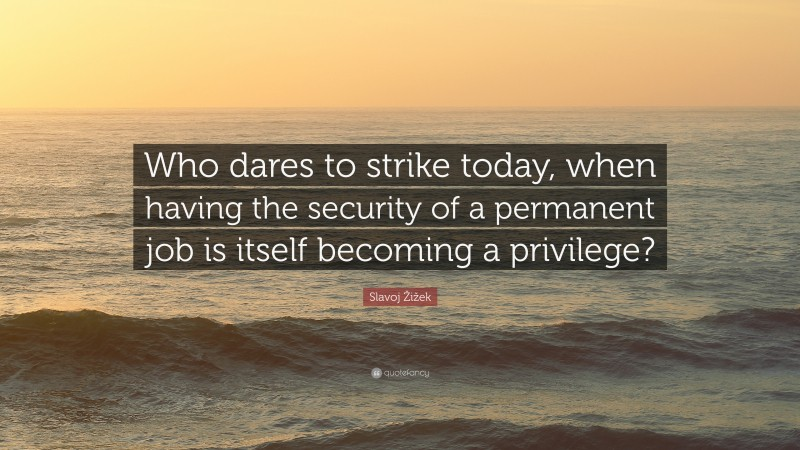 """Slavoj Žižek Quote: """"Who dares to strike today, when having the security of a permanent job is itself becoming a privilege?"""""""
