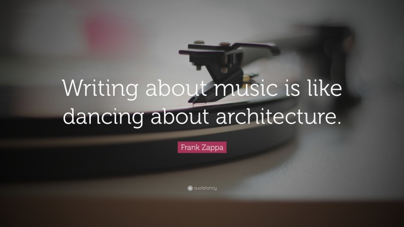 """Frank Zappa Quote: """"Writing about music is like dancing about architecture."""""""