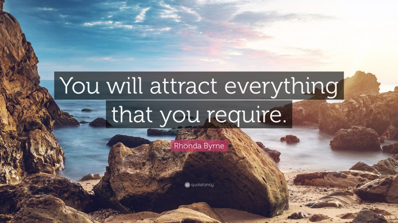 """Rhonda Byrne Quote: """"You will attract everything that you require."""""""