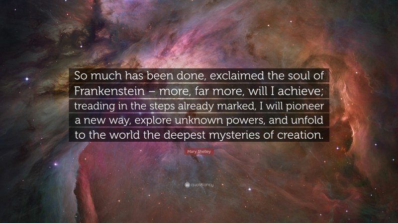 """Mary Shelley Quote: """"So much has been done, exclaimed the soul of Frankenstein – more, far more, will I achieve; treading in the steps already marked, I will pioneer a new way, explore unknown powers, and unfold to the world the deepest mysteries of creation."""""""