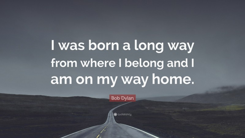 """Quotes About Home: """"I was born a long way from where I belong and I am on my way home."""" — Bob Dylan"""