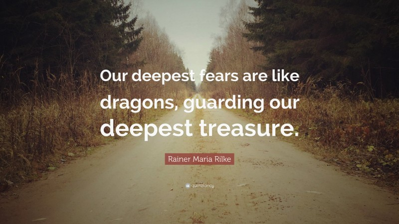 """Rainer Maria Rilke Quote: """"Our deepest fears are like dragons, guarding our deepest treasure."""""""