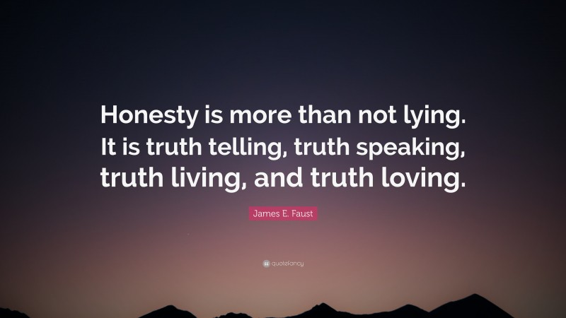 """James E. Faust Quote: """"Honesty is more than not lying. It is truth telling, truth speaking, truth living, and truth loving."""""""