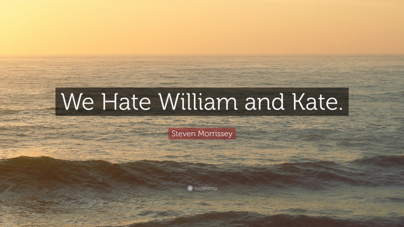 """Steven Morrissey Quote: """"We Hate William and Kate."""""""