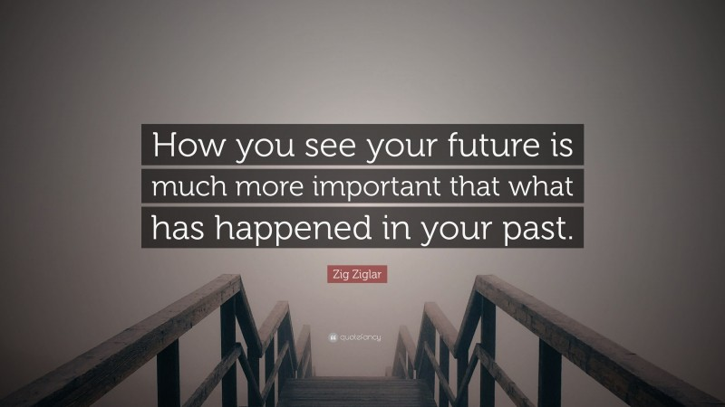 """Zig Ziglar Quote: """"How you see your future is much more important that what has happened in your past."""""""
