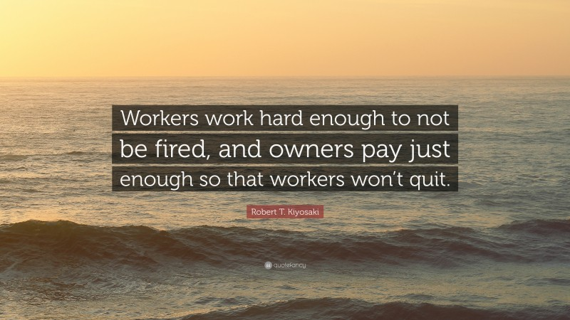 "Robert T. Kiyosaki Quote: ""Workers work hard enough to not be fired, and owners pay just enough so that workers won't quit."""