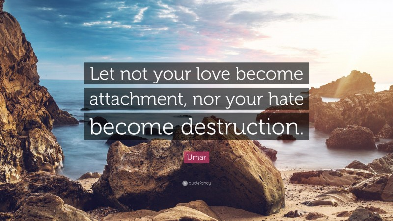 """Umar Quote: """"Let not your love become attachment, nor your hate become destruction."""""""
