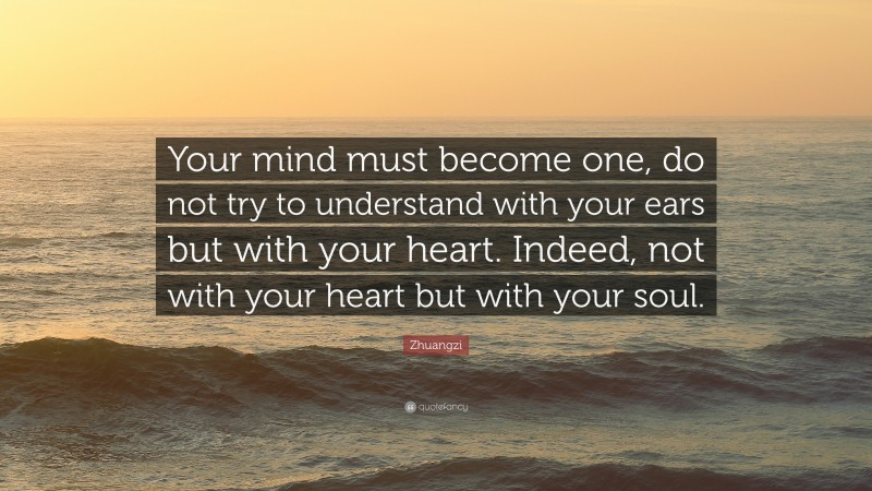 """Zhuangzi Quote: """"Your mind must become one, do not try to understand with your ears but with your heart. Indeed, not with your heart but with your soul."""""""