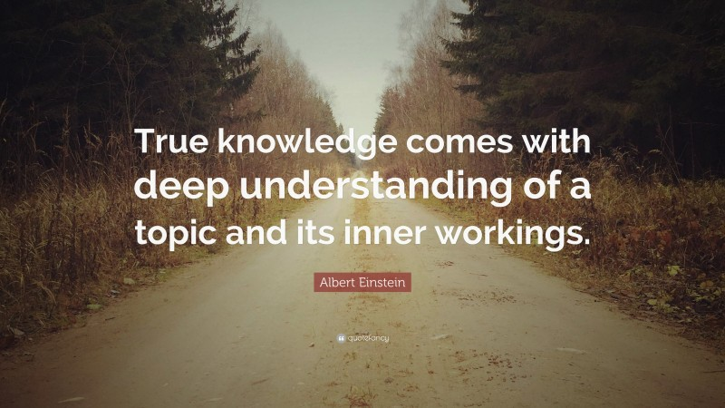 """Albert Einstein Quote: """"True knowledge comes with deep understanding of a topic and its inner workings."""""""