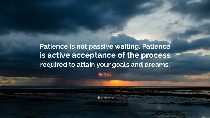 """Patience Quotes: """"Patience is not passive waiting. Patience is active acceptance of the process required to attain your goals and dreams."""" — Ray Davis"""