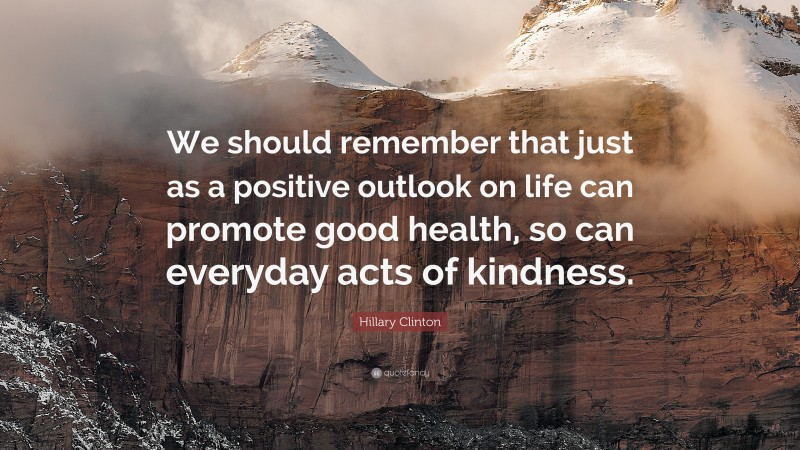 """Hillary Clinton Quote: """"We should remember that just as a positive outlook on life can promote good health, so can everyday acts of kindness."""""""