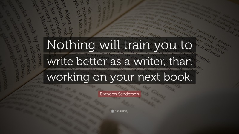 """Brandon Sanderson Quote: """"Nothing will train you to write better as a writer, than working on your next book."""""""