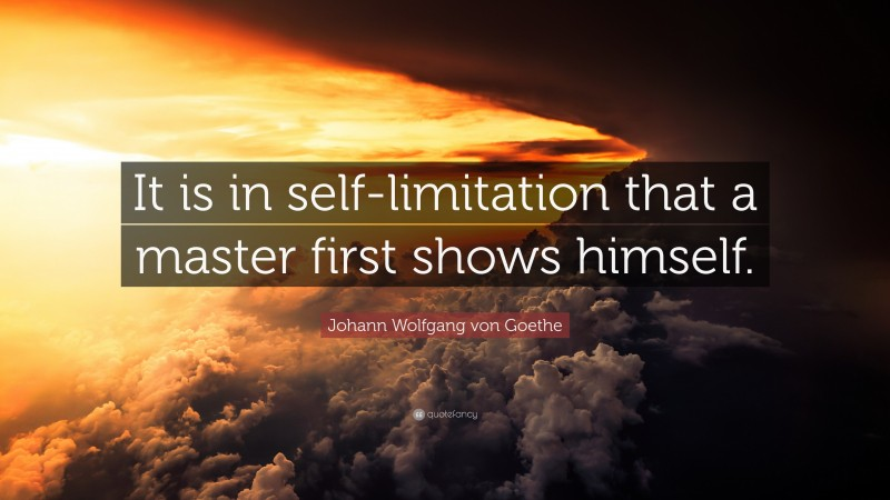 """Johann Wolfgang von Goethe Quote: """"It is in self-limitation that a master first shows himself."""""""