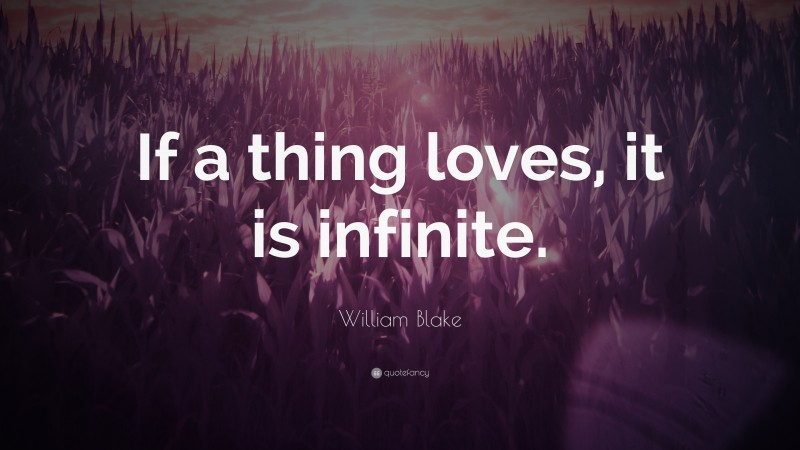 """William Blake Quote: """"If a thing loves, it is infinite."""""""
