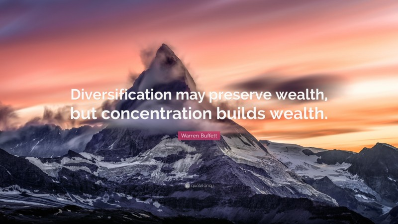 """Warren Buffett Quote: """"Diversification may preserve wealth, but concentration builds wealth."""""""