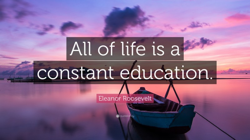 """Eleanor Roosevelt Quote: """"All of life is a constant education."""""""