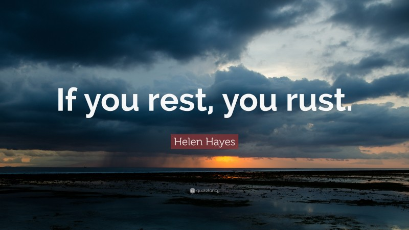"""Helen Hayes Quote: """"If you rest, you rust."""""""