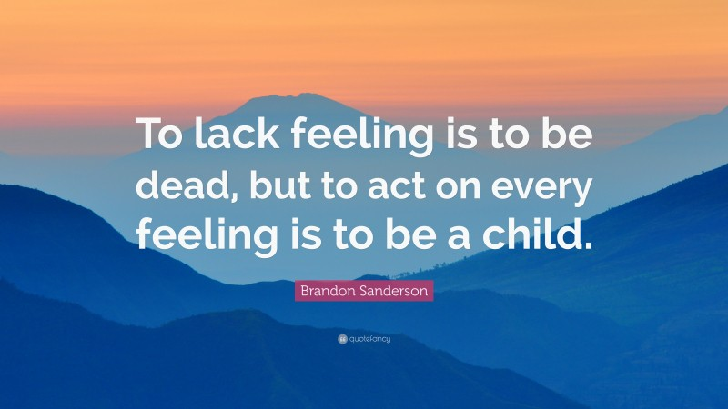 """Brandon Sanderson Quote: """"To lack feeling is to be dead, but to act on every feeling is to be a child."""""""