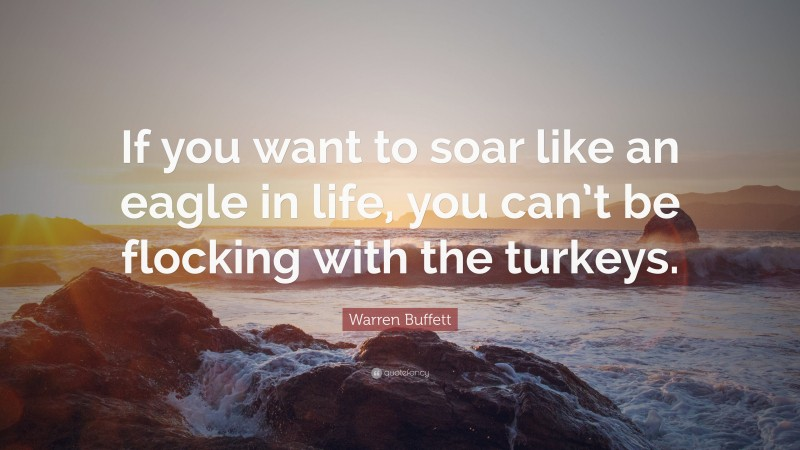 """Warren Buffett Quote: """"If you want to soar like an eagle in life, you can't be flocking with the turkeys."""""""