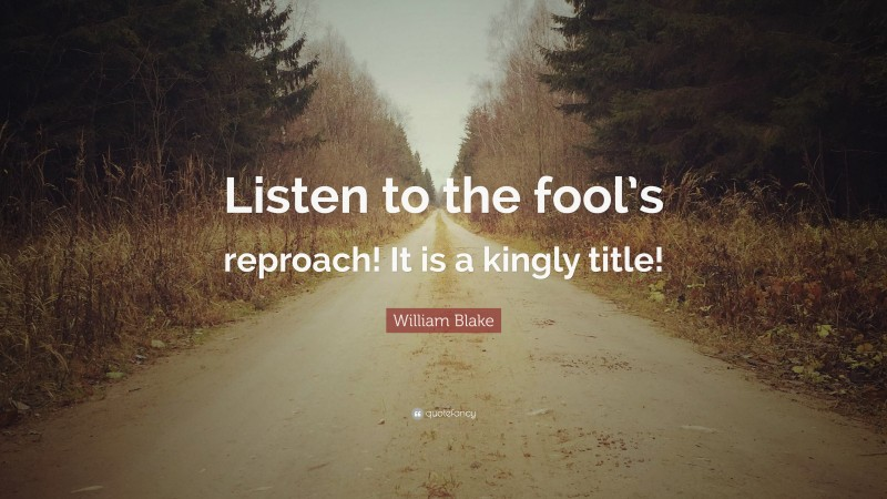 """William Blake Quote: """"Listen to the fool's reproach! It is a kingly title!"""""""