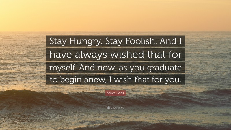 """Steve Jobs Quote: """"Stay Hungry. Stay Foolish. And I have always wished that for myself. And now, as you graduate to begin anew, I wish that for you."""""""