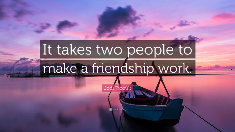 """Jodi Picoult Quote: """"It takes two people to make a friendship work."""""""