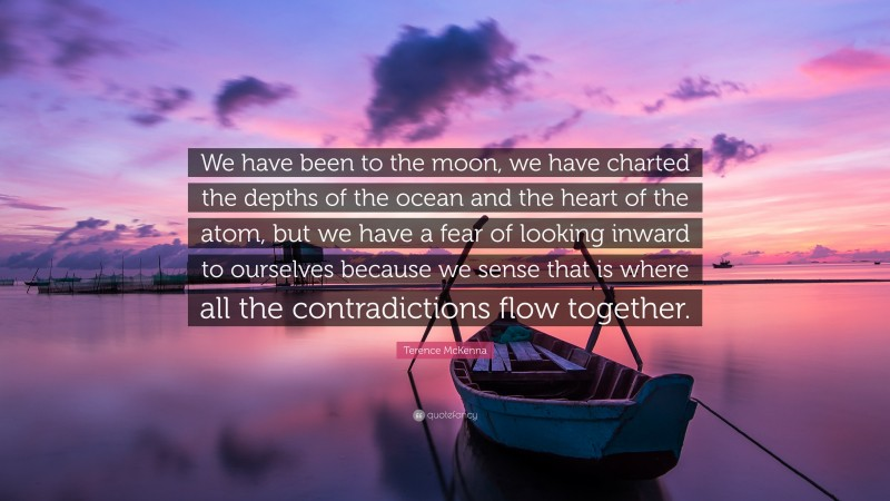 """Terence McKenna Quote: """"We have been to the moon, we have charted the depths of the ocean and the heart of the atom, but we have a fear of looking inward to ourselves because we sense that is where all the contradictions flow together."""""""