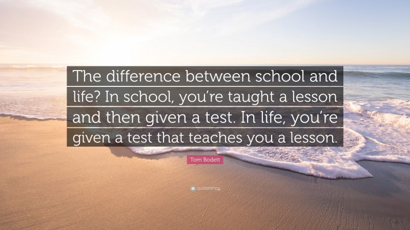 """Tom Bodett Quote: """"The difference between school and life? In school, you're taught a lesson and then given a test. In life, you're given a test that teaches you a lesson."""""""