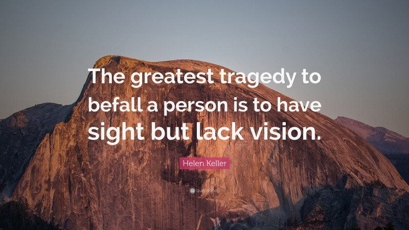 """Helen Keller Quote: """"The greatest tragedy to befall a person is to have sight but lack vision."""""""