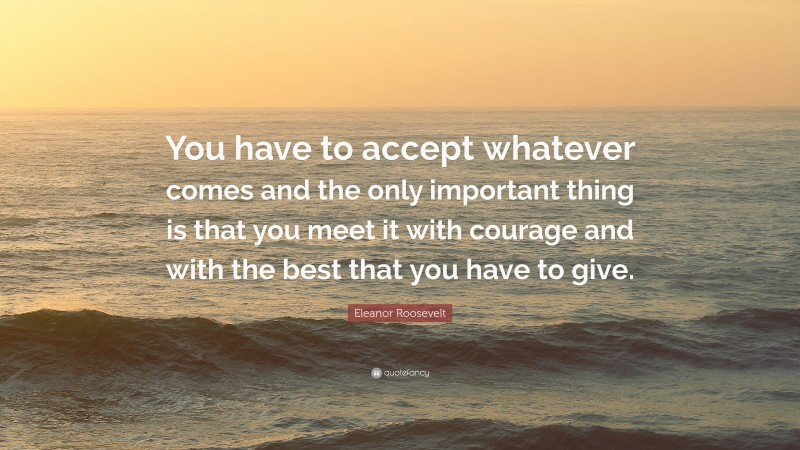 """Eleanor Roosevelt Quote: """"You have to accept whatever comes and the only important thing is that you meet it with courage and with the best that you have to give."""""""