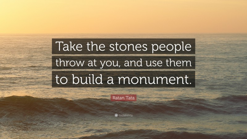"""Ratan Tata Quote: """"Take the stones people throw at you, and use them to build a monument."""""""