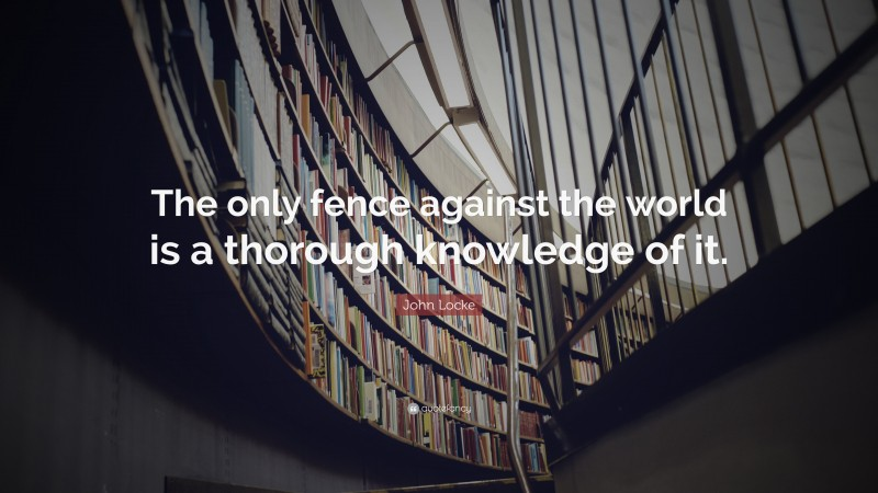 """John Locke Quote: """"The only fence against the world is a thorough knowledge of it."""""""