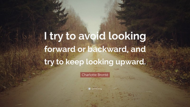 """Charlotte Brontë Quote: """"I try to avoid looking forward or backward, and try to keep looking upward."""""""