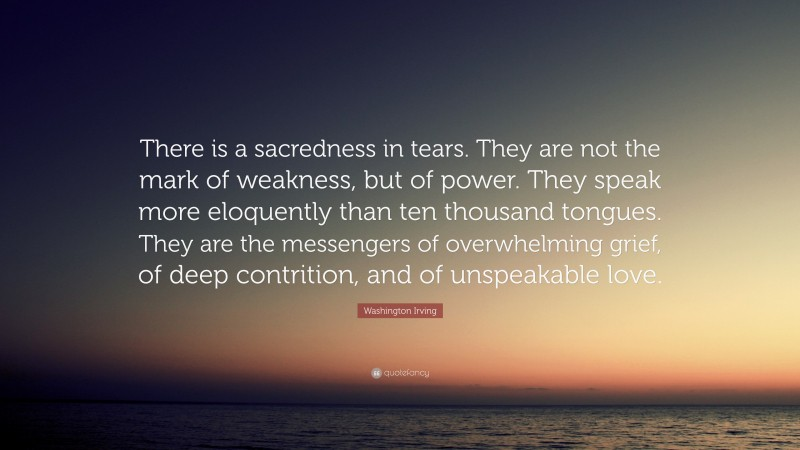 """Washington Irving Quote: """"There is a sacredness in tears. They are not the mark of weakness, but of power. They speak more eloquently than ten thousand tongues. They are the messengers of overwhelming grief, of deep contrition, and of unspeakable love."""""""