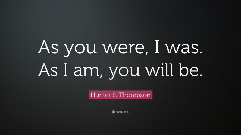 """Hunter S. Thompson Quote: """"As you were, I was. As I am, you will be."""""""