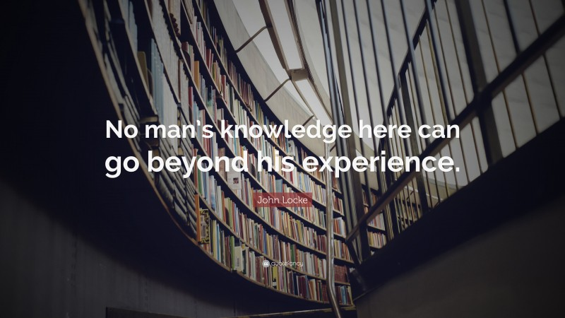 """John Locke Quote: """"No man's knowledge here can go beyond his experience."""""""
