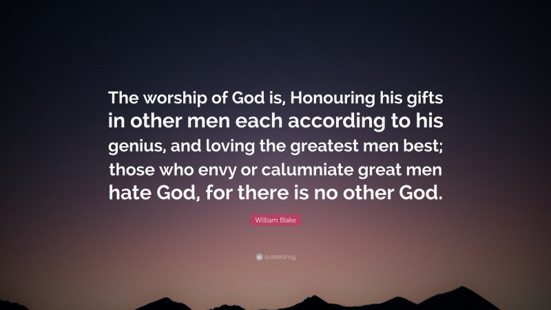"""William Blake Quote: """"The worship of God is, Honouring his gifts in other men each according to his genius, and loving the greatest men best; those who envy or calumniate great men hate God, for there is no other God."""""""