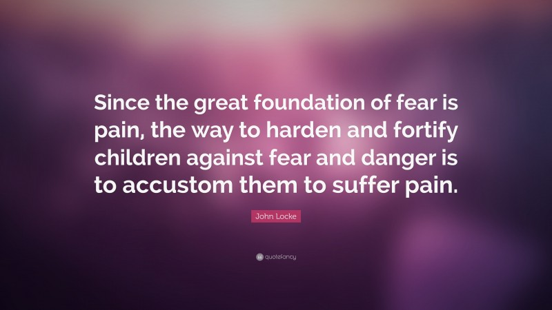 """John Locke Quote: """"Since the great foundation of fear is pain, the way to harden and fortify children against fear and danger is to accustom them to suffer pain."""""""
