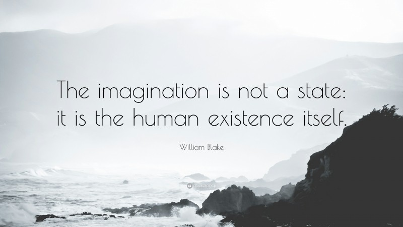 """William Blake Quote: """"The imagination is not a state: it is the human existence itself."""""""