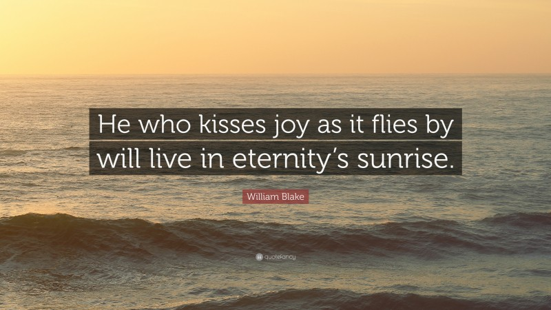 """William Blake Quote: """"He who kisses joy as it flies by will live in eternity's sunrise."""""""