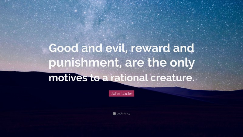 """John Locke Quote: """"Good and evil, reward and punishment, are the only motives to a rational creature."""""""