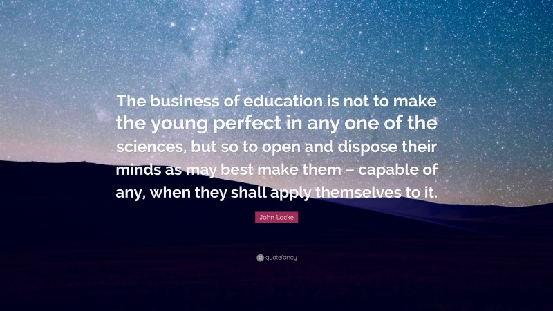 """John Locke Quote: """"The business of education is not to make the young perfect in any one of the sciences, but so to open and dispose their minds as may best make them – capable of any, when they shall apply themselves to it."""""""