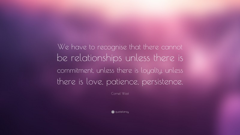 """Cornel West Quote: """"We have to recognise that there cannot be relationships unless there is commitment, unless there is loyalty, unless there is love, patience, persistence."""""""