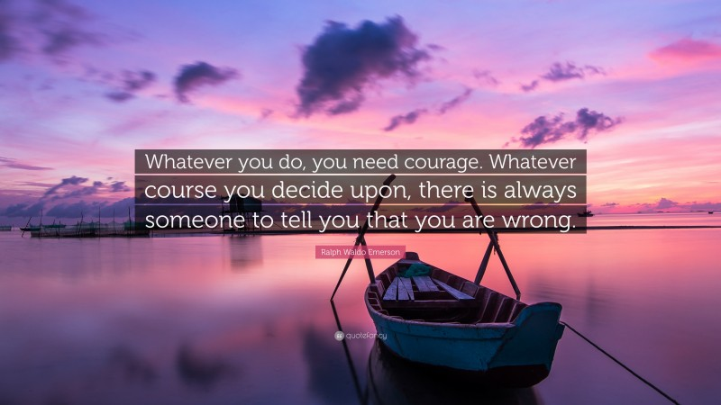 """Ralph Waldo Emerson Quote: """"Whatever you do, you need courage. Whatever course you decide upon, there is always someone to tell you that you are wrong."""""""