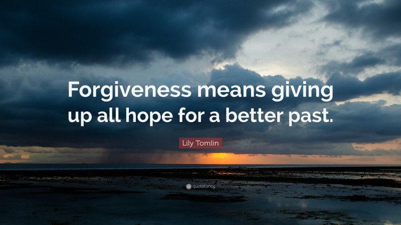 """Lily Tomlin Quote: """"Forgiveness means giving up all hope for a better past."""""""
