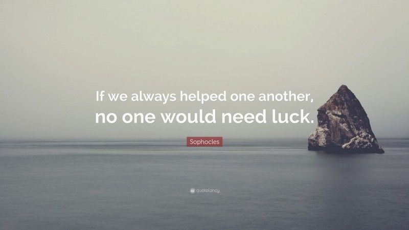 """Sophocles Quote: """"If we always helped one another, no one would need luck."""""""